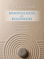 Mindfulness for Beginners : Reclaiming the Present Moment--And Your Life - Jon Kabat-Zinn