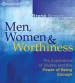 Men, Women and Worthiness : The Experience of Shame and the Power of Being Enough - Brene Brown