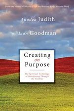 Creating on Purpose : The Spiritual Technology of Manifesting Through the Chakras - Anodea Judith