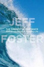 The Deepest Acceptance : Radical Awakening in Ordinary Life - Jeff Foster