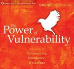 The Power of Vulnerability : Teachings on Authenticity, Connection and Courage - Brene Brown