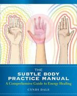 The Subtle Body Practice Manual : A Comprehensive Guide to Energy Healing - Cyndi Dale
