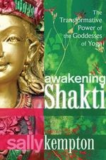 Awakening Shakti : The Transformative Power of the Goddesses of Yoga - Sally Kempton