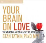 Your Brain on Love : The Neurobiology of Healthy Relationships - Stan Tatkin
