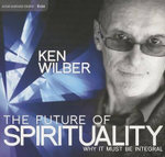 The Future of Spirituality : Why it Must be Integral - Ken Wilber