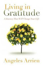 Living in Gratitude : A Journey That Will Change Your Life - Angeles Arrien