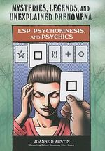 ESP, Psychokinesis, and Psychics : Mysteries, Legends and Unexplained Phenomena - Joanne Austin