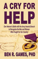 A Cry for Help - One Veteran's Battle with the Army Awards Branch to Recognize the Men and Women Who Fought for Our Country - Ben R Games