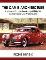 The Car Is Architecture - A Visual History of Frank Lloyd Wright's 85 Cars and One Motorcycle - Richie Herink