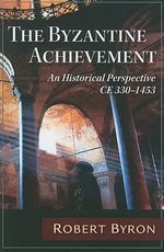 The Byzantine Achievement : An Historical Perspective, C. E. 330-1453 - Robert Byron