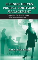 Business Driven Project Portfolio Management : Conquering the Top 10 Risks That Threaten Success - Mark Price Perry