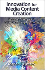 Innovation for Media Content Creation : Tools and Strategies for Delivering Successful Content - Marlon Quintero