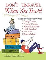 Don't Unravel When You Travel :  Hold It Together with Goofy Games,Peculiar Puzzles, Atypical Activites, Droll Doodling, Fun Facts &Much More! - Joe Rhatigan