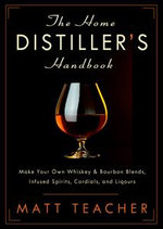 The Home Distiller's Handbook : Make Your Own Whiskey and Bourbon Blends, Infused Spirits, Cordials and Liquors - Matt Teacher
