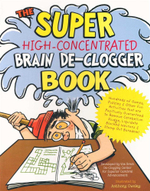 The Super High-Concentrated Brain De-Clogger Book : Hundreds of Games, Puzzles and Other Fun Activites that Are Positively Guaranteed to Remove Brain Sludge, Liquidate Blocked Brain Cells, and Stomp Out Boredom! - Joe Rhatigan