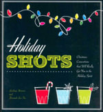 Holiday Shots : Christmas Concoctions That Will Really Get You in the Holiday Mood - Cider Mill Press