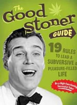 Good Stoner Guide : 19 Rules to Lead a Subversive and Pleasure-Filled Life - The Stoner's Victory Garden Club