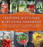 The Home Distilling and Infusing Handbook : Make Your Own Whiskey and Bourbon Blends, Infused Spirits, Cordials and Liquors - Matthew Teacher