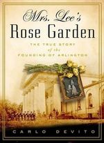 Mrs. Lee's Rose Garden : The True Story of the Founding of Arlington National Cemetery - Carlo De Vito