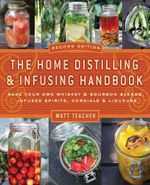 The Home Distilling and Infusing Handbook, Second Edition : Make Your Own Whiskey & Bourbon Blends, Infused Spirits, Cordials & Liqueurs - Matthew Teacher