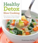 Healthy Detox Slow Cooking : Over 120 Easy Recipes to Cleanse Your Body - Dominique DeVito