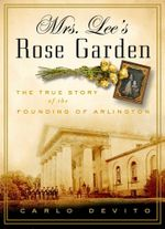 Mrs. Lee's Rose Garden : The True Story of the Founding of Arlington National Cemetery - Carlo DeVito