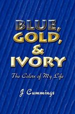 Blue, Gold, and Ivory : The Colors of My Life - J Cummings