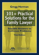 101+ Practical Solutions for the Family Lawyer : Sensible Answers to Common Problems - Gregg Herman