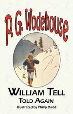 William Tell Told Again - From the Manor Wodehouse Collection, a Selection from the Early Works of P. G. Wodehouse : A Selection from the Early Works of P. G. Wodehouse - P G Wodehouse
