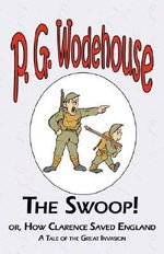 The Swoop! or How Clarence Saved England - From the Manor Wodehouse Collection, a Selection from the Early Works of P. G. Wodehouse : A Selection from the Early Works of P. G. Wodehouse - P G Wodehouse