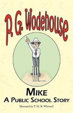 Mike : A Public School Story - From the Manor Wodehouse Collection, a Selection from the Early Works of P. G. Wodehouse - P G Wodehouse