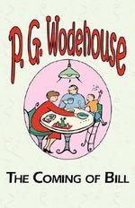 The Coming of Bill : A Selection from the Early Works of P. G. Wodehouse - P G Wodehouse
