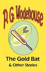 The Gold Bat & Other Stories - From the Manor Wodehouse Collection, a Selection from the Early Works of P. G. Wodehouse : A Selection from the Early Works of P. G. Wodehouse - P G Wodehouse