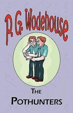 The Pothunters - From the Manor Wodehouse Collection, a Selection from the Early Works of P. G. Wodehouse : A Selection from the Early Works of P. G. Wodehouse - P G Wodehouse