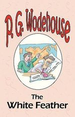 The White Feather - From the Manor Wodehouse Collection, a Selection from the Early Works of P. G. Wodehouse : A Selection from the Early Works of P. G. Wodehouse - P G Wodehouse