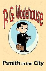 Psmith in the City - From the Manor Wodehouse Collection, a Selection from the Early Works of P. G. Wodehouse : A Selection from the Early Works of P. G. Wodehouse - P G Wodehouse