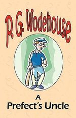 A Prefect's Uncle - From the Manor Wodehouse Collection, a Selection from the Early Works of P. G. Wodehouse : A Selection from the Early Works of P. G. Wodehouse - P G Wodehouse