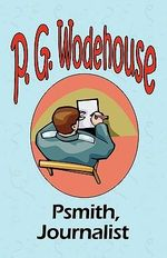 Psmith, Journalist - From the Manor Wodehouse Collection, a Selection from the Early Works of P. G. Wodehouse : A Selection from the Early Works of P. G. Wodehouse - P G Wodehouse