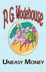 Uneasy Money - From the Manor Wodehouse Collection, a Selection from the Early Works of P. G. Wodehouse : A Selection from the Early Works of P. G. Wodehouse - P G Wodehouse