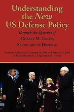 Understanding the New Us Defense Policy Through the Speeches of Robert M. Gates, Secretary of Defense : Speeches and Remarks December 18, 2006 to Febru - Robert Michael Gates