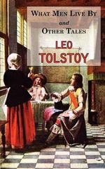 What Men Live by & Other Tales : Stories by Tolstoy - Count Leo Nikolayevich Tolstoy