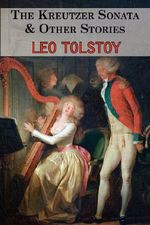The Kreutzer Sonata & Other Stories - Tales by Tolstoy - Count Leo Nikolayevich Tolstoy