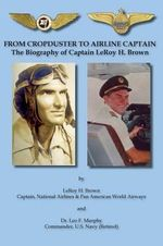 From Cropduster to Airline Captain the Biography of Captain Leroy H. Brown - Leroy H Brown
