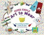 Super Simple Art to Wear : Fun and Easy-To-Make Crafts for Kids - Karen Latchana Kenney