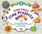 Super Simple Clay Projects : Fun and Easy-To-Make Crafts for Kids - Karen Latchana Kenney