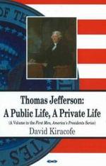 Thomas Jefferson : A Public Life, A Private Life :  A Public Life, A Private Life - David Kiracofe