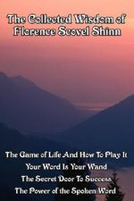 The Collected Wisdom of Florence Scovel Shinn : And How to Play It - Florence Scovel Shinn