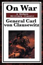 On War : A Modern Military Classic - General Carl Von Clausewitz