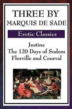 Three by Marquis De Sade : Justine, The 120 Days of Sodom, Florville and Courval - Marquis De Sade