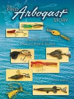 eBook Fred Arbogast Story : A Fishing Lure Collector's Guide - Scott Heston